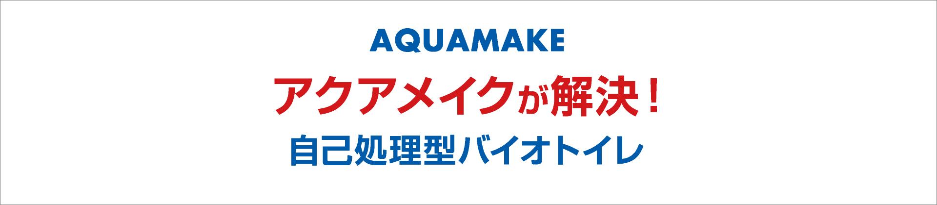 AQUAMAKE アクアメイクが解決!自己処理型バイオトイレ